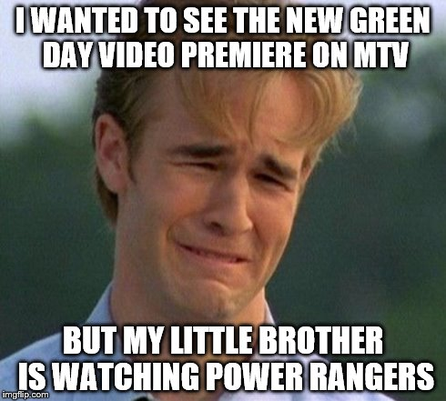 1990s First World Problems | I WANTED TO SEE THE NEW GREEN DAY VIDEO PREMIERE ON MTV BUT MY LITTLE BROTHER IS WATCHING POWER RANGERS | image tagged in memes,1990s first world problems | made w/ Imgflip meme maker