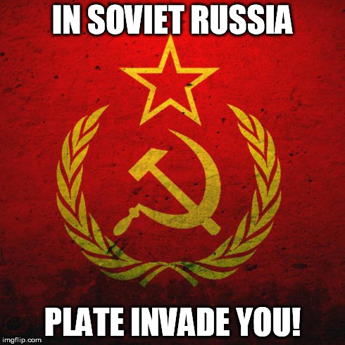 soviet russia | IN SOVIET RUSSIA PLATE INVADE YOU! | image tagged in soviet russia | made w/ Imgflip meme maker