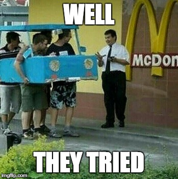 WELL THEY TRIED | image tagged in mcdonalds,car,lol,meme | made w/ Imgflip meme maker