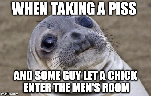Awkward Moment Sealion Meme | WHEN TAKING A PISS AND SOME GUY LET A CHICK ENTER THE MEN'S ROOM | image tagged in memes,awkward moment sealion | made w/ Imgflip meme maker