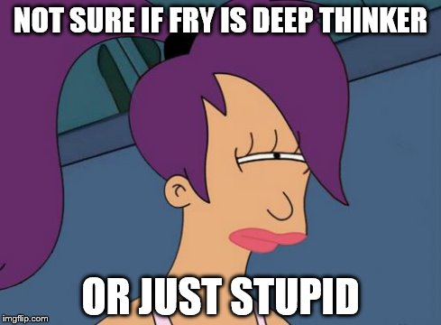Futurama Leela | NOT SURE IF FRY IS DEEP THINKER OR JUST STUPID | image tagged in memes,futurama leela | made w/ Imgflip meme maker
