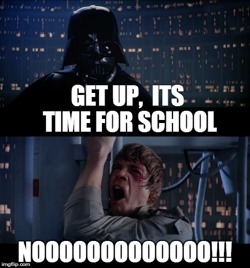 Star Wars No Meme | GET UP,  ITS TIME FOR SCHOOL NOOOOOOOOOOOOO!!! | image tagged in memes,star wars no | made w/ Imgflip meme maker