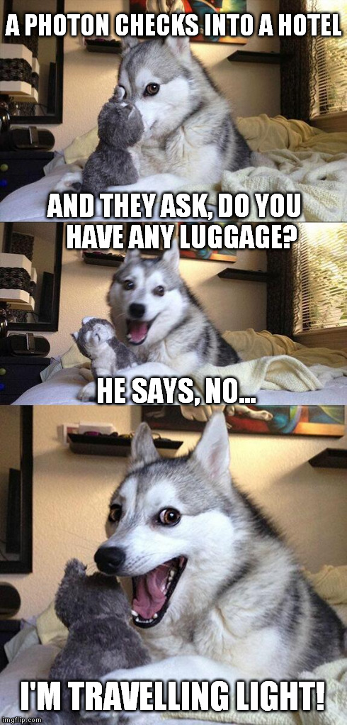 Not very bright | A PHOTON CHECKS INTO A HOTEL I'M TRAVELLING LIGHT! AND THEY ASK, DO YOU  HAVE ANY LUGGAGE? HE SAYS, NO... | image tagged in memes,bad pun dog | made w/ Imgflip meme maker
