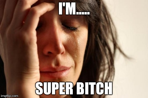 First World Problems Meme | I'M..... SUPER B**CH | image tagged in memes,first world problems | made w/ Imgflip meme maker