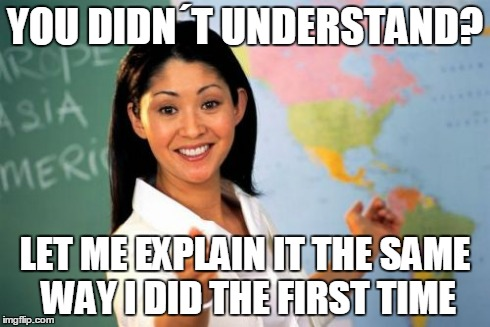 Unhelpful High School Teacher Meme | YOU DIDN´T UNDERSTAND? LET ME EXPLAIN IT THE SAME WAY I DID THE FIRST TIME | image tagged in memes,unhelpful high school teacher | made w/ Imgflip meme maker