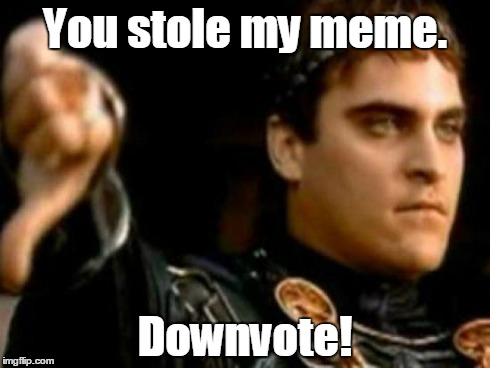 We all know this to be true. | You stole my meme. Downvote! | image tagged in memes,downvoting roman,imgflip,stealing | made w/ Imgflip meme maker