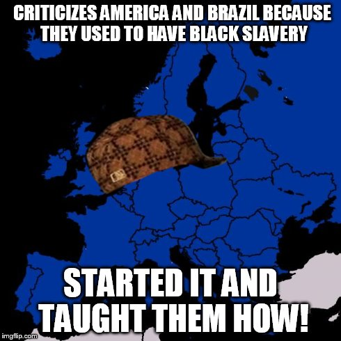 Scumbag Europe | CRITICIZES AMERICA AND BRAZIL BECAUSE THEY USED TO HAVE BLACK SLAVERY STARTED IT AND TAUGHT THEM HOW! | image tagged in scumbag europe,scumbag | made w/ Imgflip meme maker