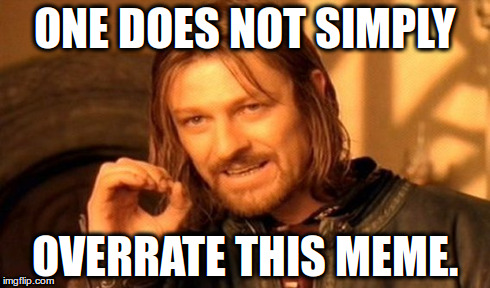 One Does Not Simply Meme | ONE DOES NOT SIMPLY OVERRATE THIS MEME. | image tagged in memes,one does not simply | made w/ Imgflip meme maker