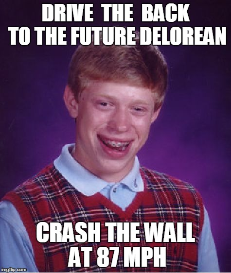 Bad Luck Brian Meme | DRIVE  THE  BACK TO THE FUTURE DELOREAN CRASH THE WALL AT 87 MPH | image tagged in memes,bad luck brian | made w/ Imgflip meme maker