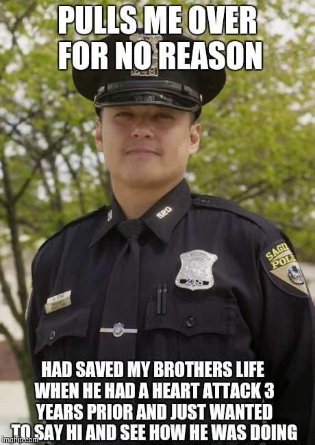 Good Guy Cop | PULLS ME OVER FOR NO REASON HAD SAVED MY BROTHERS LIFE WHEN HE HAD A HEART ATTACK 3 YEARS PRIOR AND JUST WANTED TO SAY HI AND SEE HOW HE WAS | image tagged in good guy cop,AdviceAnimals | made w/ Imgflip meme maker
