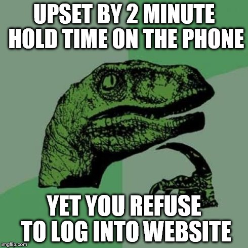 Philosoraptor Meme | UPSET BY 2 MINUTE HOLD TIME ON THE PHONE YET YOU REFUSE TO LOG INTO WEBSITE | image tagged in memes,philosoraptor | made w/ Imgflip meme maker