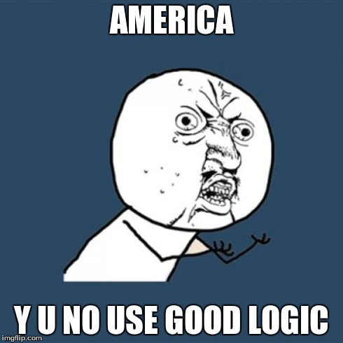 Y U No Meme | AMERICA Y U NO USE GOOD LOGIC | image tagged in memes,y u no | made w/ Imgflip meme maker