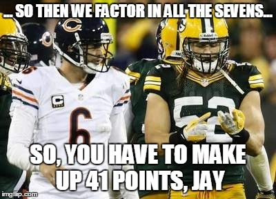 Packers | ... SO THEN WE FACTOR IN ALL THE SEVENS... SO, YOU HAVE TO MAKE UP 41 POINTS, JAY | image tagged in memes,packers | made w/ Imgflip meme maker