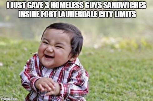 Breakin' the Law, Breakin' the Law! | I JUST GAVE 3 HOMELESS GUYS SANDWICHES INSIDE FORT LAUDERDALE CITY LIMITS | image tagged in memes,evil toddler,ftp,inhumanity,bad politicians,bs | made w/ Imgflip meme maker