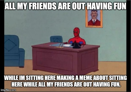 Spider-Man Desk | ALL MY FRIENDS ARE OUT HAVING FUN WHILE IM SITTING HERE MAKING A MEME ABOUT SITTING HERE WHILE ALL MY FRIENDS ARE OUT HAVING FUN. | image tagged in spider-man desk | made w/ Imgflip meme maker