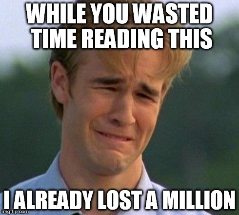 1990s First World Problems | WHILE YOU WASTED TIME READING THIS I ALREADY LOST A MILLION | image tagged in memes,1990s first world problems | made w/ Imgflip meme maker