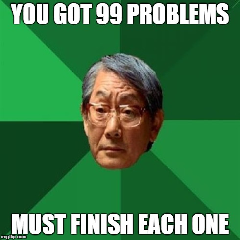 But why ;_; | YOU GOT 99 PROBLEMS MUST FINISH EACH ONE | image tagged in memes,high expectations asian father,funny,99 problems,test | made w/ Imgflip meme maker