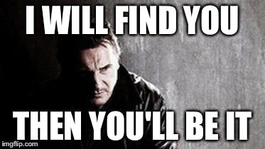 I Will Find You And Kill You | I WILL FIND YOU THEN YOU'LL BE IT | image tagged in memes,i will find you and kill you | made w/ Imgflip meme maker