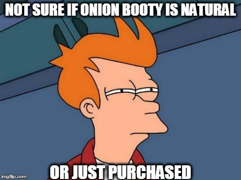 skeptical fry | NOT SURE IF ONION BOOTY IS NATURAL OR JUST PURCHASED | image tagged in skeptical fry | made w/ Imgflip meme maker