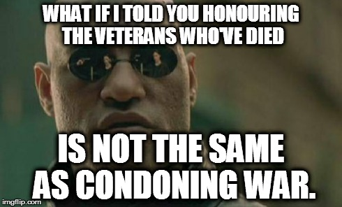 Matrix Morpheus Meme | WHAT IF I TOLD YOU HONOURING THE VETERANS WHO'VE DIED IS NOT THE SAME AS CONDONING WAR. | image tagged in memes,matrix morpheus,AdviceAnimals | made w/ Imgflip meme maker