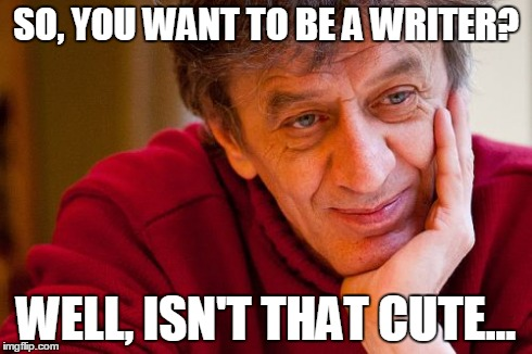 Really Evil College Teacher | SO, YOU WANT TO BE A WRITER? WELL, ISN'T THAT CUTE... | image tagged in memes,really evil college teacher | made w/ Imgflip meme maker