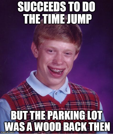 Bad Luck Brian Meme | SUCCEEDS TO DO THE TIME JUMP BUT THE PARKING LOT WAS A WOOD BACK THEN | image tagged in memes,bad luck brian | made w/ Imgflip meme maker