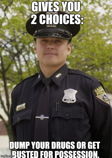 Good Guy Cop | GIVES YOU 2 CHOICES: DUMP YOUR DRUGS OR GET BUSTED FOR POSSESSION. | image tagged in good guy cop | made w/ Imgflip meme maker