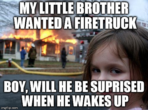 Disaster Girl | MY LITTLE BROTHER WANTED A FIRETRUCK BOY, WILL HE BE SUPRISED WHEN HE WAKES UP | image tagged in memes,disaster girl | made w/ Imgflip meme maker