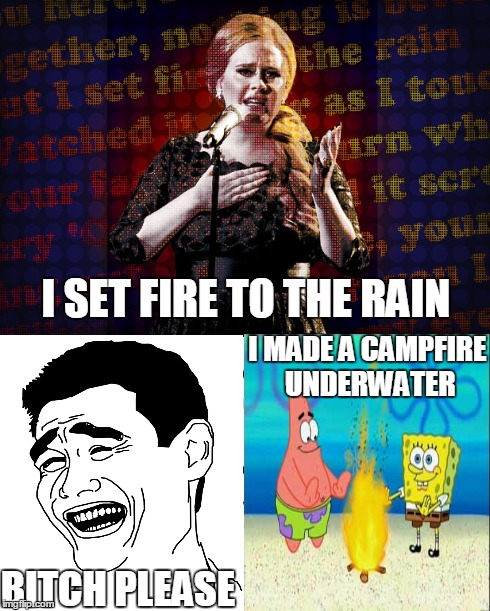 BITCH PLEASE | I SET FIRE TO THE RAIN B**CH PLEASE I MADE A CAMPFIRE UNDERWATER | made w/ Imgflip meme maker