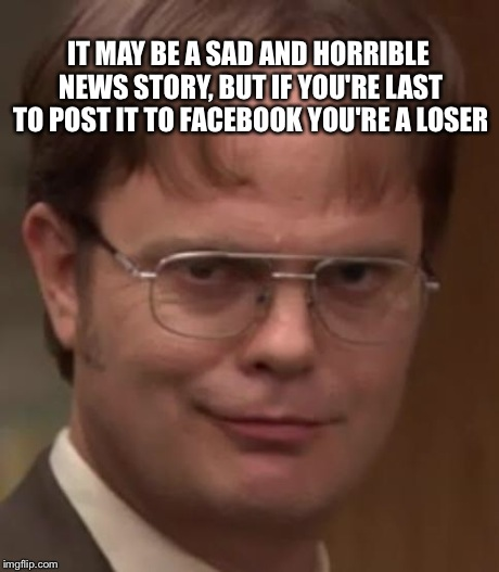 evil dwight | IT MAY BE A SAD AND HORRIBLE NEWS STORY, BUT IF YOU'RE LAST TO POST IT TO FACEBOOK YOU'RE A LOSER | image tagged in evil dwight | made w/ Imgflip meme maker