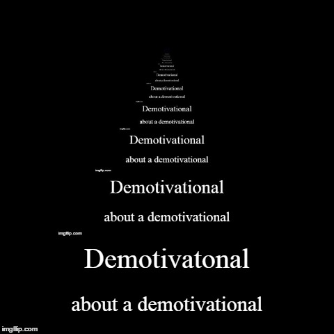 Demotivatonal | about a demotivational | image tagged in funny,demotivationals | made w/ Imgflip demotivational maker