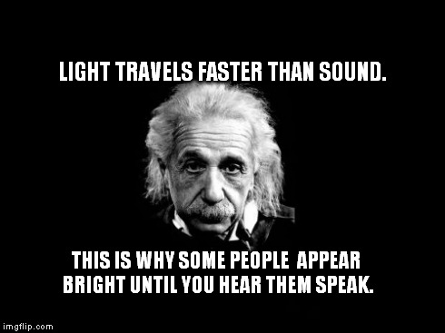 Albert Einstein 1 Meme | LIGHT TRAVELS FASTER THAN SOUND. THIS IS WHY SOME PEOPLE  APPEAR BRIGHT UNTIL YOU HEAR THEM SPEAK. | image tagged in memes,albert einstein 1 | made w/ Imgflip meme maker