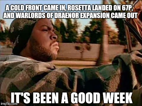 Today Was A Good Day Meme | A COLD FRONT CAME IN, ROSETTA LANDED ON 67P,  AND WARLORDS OF DRAENOR EXPANSION CAME OUT IT'S BEEN A GOOD WEEK | image tagged in memes,today was a good day | made w/ Imgflip meme maker