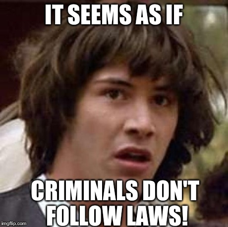 Conspiracy Keanu Meme | IT SEEMS AS IF CRIMINALS DON'T FOLLOW LAWS! | image tagged in memes,conspiracy keanu | made w/ Imgflip meme maker