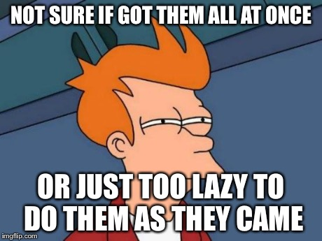 Futurama Fry Meme | NOT SURE IF GOT THEM ALL AT ONCE OR JUST TOO LAZY TO DO THEM AS THEY CAME | image tagged in memes,futurama fry | made w/ Imgflip meme maker