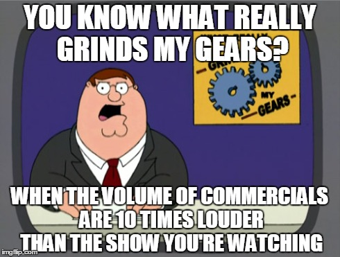 i creamed my pantaloons | YOU KNOW WHAT REALLY GRINDS MY GEARS? WHEN THE VOLUME OF COMMERCIALS ARE 10 TIMES LOUDER THAN THE SHOW YOU'RE WATCHING | image tagged in memes,peter griffin news | made w/ Imgflip meme maker