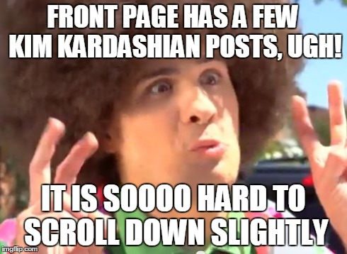 Sarcastic Anthony | FRONT PAGE HAS A FEW KIM KARDASHIAN POSTS, UGH! IT IS SOOOO HARD TO SCROLL DOWN SLIGHTLY | image tagged in memes,sarcastic anthony | made w/ Imgflip meme maker