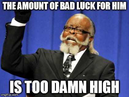 Too Damn High Meme | THE AMOUNT OF BAD LUCK FOR HIM IS TOO DAMN HIGH | image tagged in memes,too damn high | made w/ Imgflip meme maker
