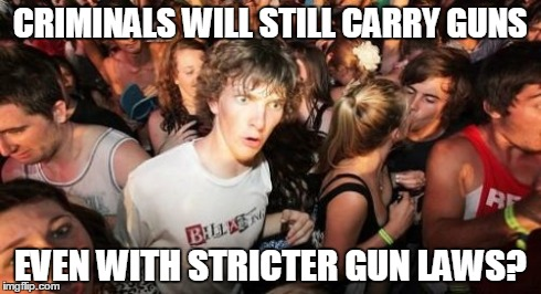 Sudden Clarity Clarence Meme | CRIMINALS WILL STILL CARRY GUNS EVEN WITH STRICTER GUN LAWS? | image tagged in memes,sudden clarity clarence | made w/ Imgflip meme maker