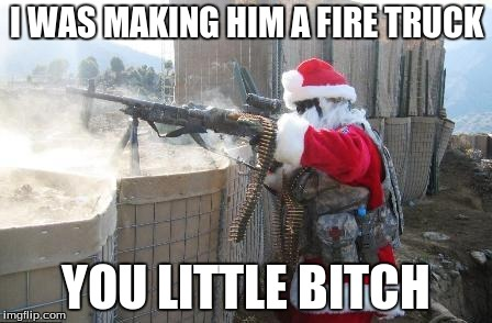 hohoho motherfucker | I WAS MAKING HIM A FIRE TRUCK YOU LITTLE B**CH | image tagged in hohoho motherfucker | made w/ Imgflip meme maker