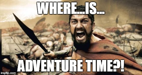 Sparta Leonidas | WHERE...IS... ADVENTURE TIME?! | image tagged in memes,sparta leonidas,funny,tv,comics/cartoons,adventure time | made w/ Imgflip meme maker