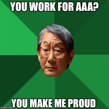 High Expectations Asian Father | YOU WORK FOR AAA? YOU MAKE ME PROUD | image tagged in memes,high expectations asian father | made w/ Imgflip meme maker