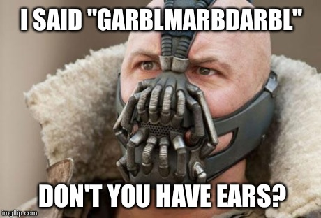 "I SAID ""GARBLMARBDARBL"" DON'T YOU HAVE EARS? 