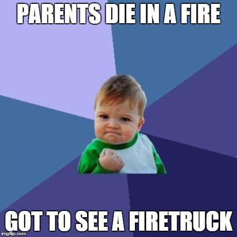 Success Kid Meme | PARENTS DIE IN A FIRE GOT TO SEE A FIRETRUCK | image tagged in memes,success kid | made w/ Imgflip meme maker