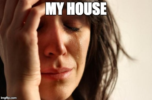 First World Problems Meme | MY HOUSE | image tagged in memes,first world problems | made w/ Imgflip meme maker