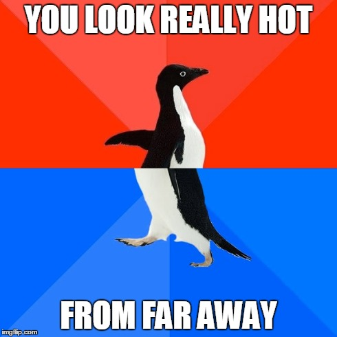 Socially Awesome Awkward Penguin Meme | YOU LOOK REALLY HOT FROM FAR AWAY | image tagged in memes,socially awesome awkward penguin,AdviceAnimals | made w/ Imgflip meme maker