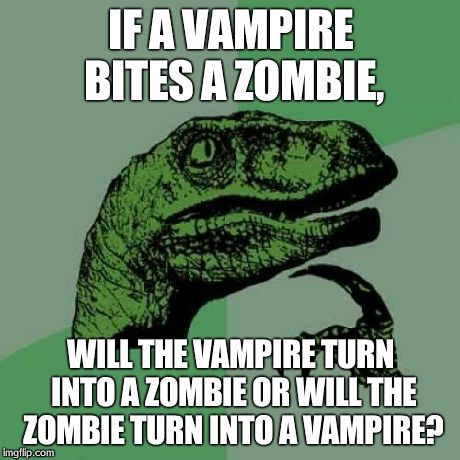 Philosoraptor Meme | IF A VAMPIRE BITES A ZOMBIE, WILL THE VAMPIRE TURN INTO A ZOMBIE OR WILL THE ZOMBIE TURN INTO A VAMPIRE? | image tagged in memes,philosoraptor | made w/ Imgflip meme maker