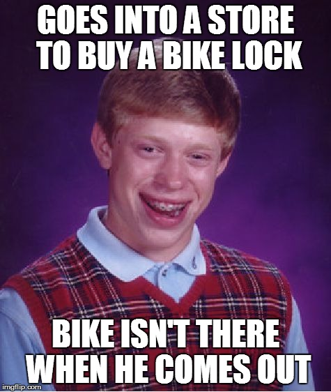 Bad Luck Brian Meme | GOES INTO A STORE TO BUY A BIKE LOCK BIKE ISN'T THERE WHEN HE COMES OUT | image tagged in memes,bad luck brian | made w/ Imgflip meme maker