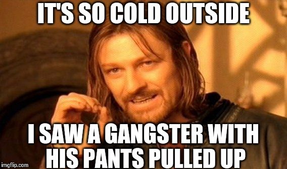 One Does Not Simply Meme | IT'S SO COLD OUTSIDE I SAW A GANGSTER WITH HIS PANTS PULLED UP | image tagged in memes,one does not simply | made w/ Imgflip meme maker