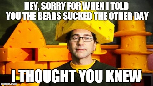 Loyal Cheesehead | HEY, SORRY FOR WHEN I TOLD YOU THE BEARS SUCKED THE OTHER DAY I THOUGHT YOU KNEW | image tagged in loyal cheesehead,packers | made w/ Imgflip meme maker